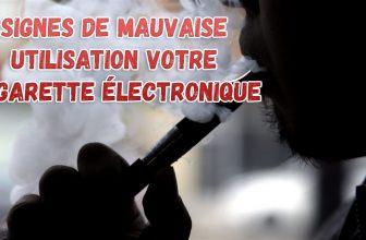 Signes de mauvaise utilisation de votre cigarette électronique